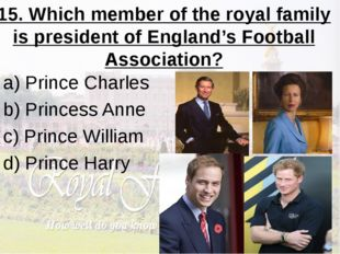 15. Which member of the royal family is president of England's Football Assoc
