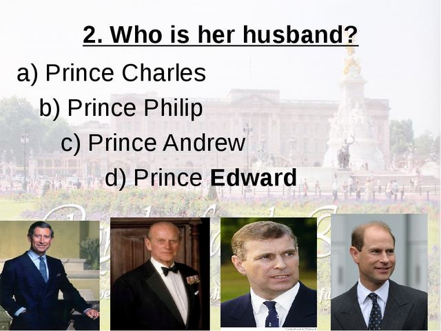 2. Who is her husband? a) Prince Charles b) Prince Philip c) Prince Andrew...