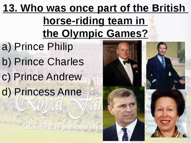13. Who was once part of the British horse-riding team in the Olympic Games?...