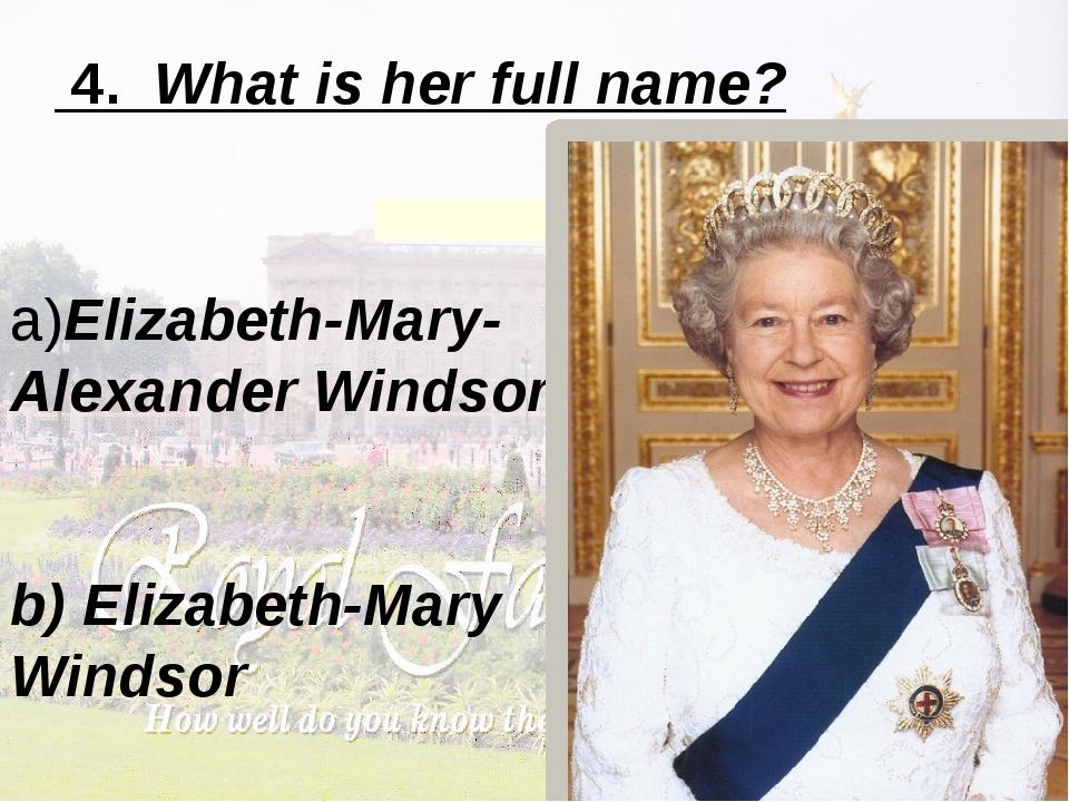 4. What is her full name? a)Elizabeth-Mary-Alexander Windsor b) Elizabeth-Ma...