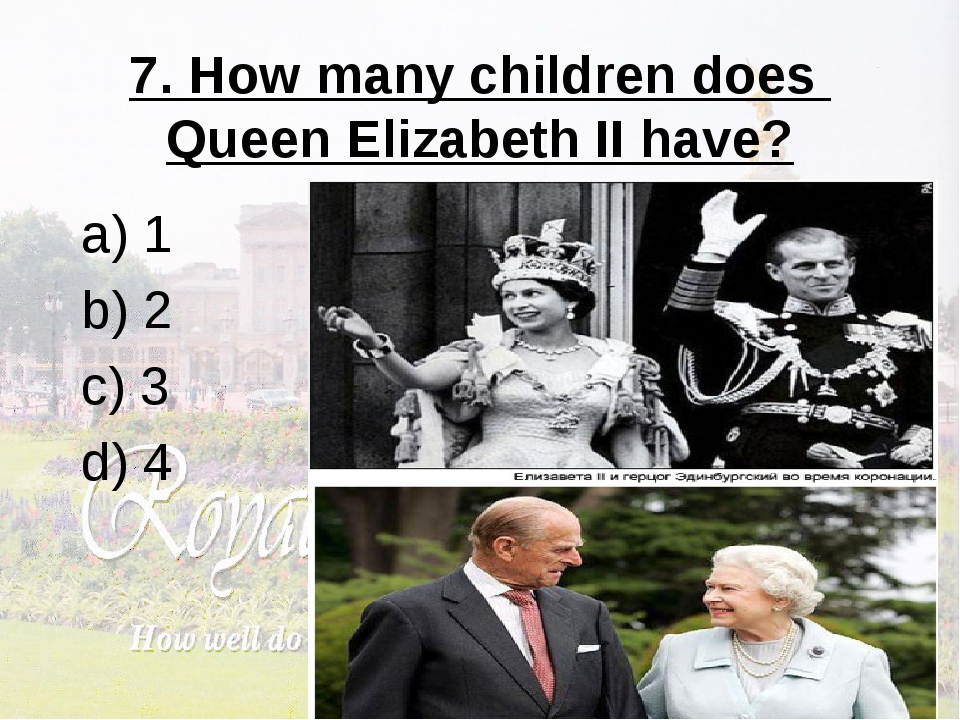 7. How many children does Queen Elizabeth II have? a) 1 b) 2 c) 3 d) 4