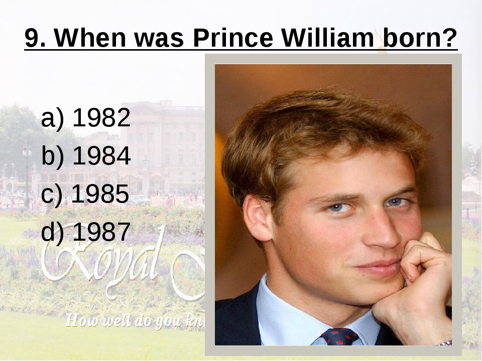 9. When was Prince William born? a) 1982 b) 1984 c) 1985 d) 1987