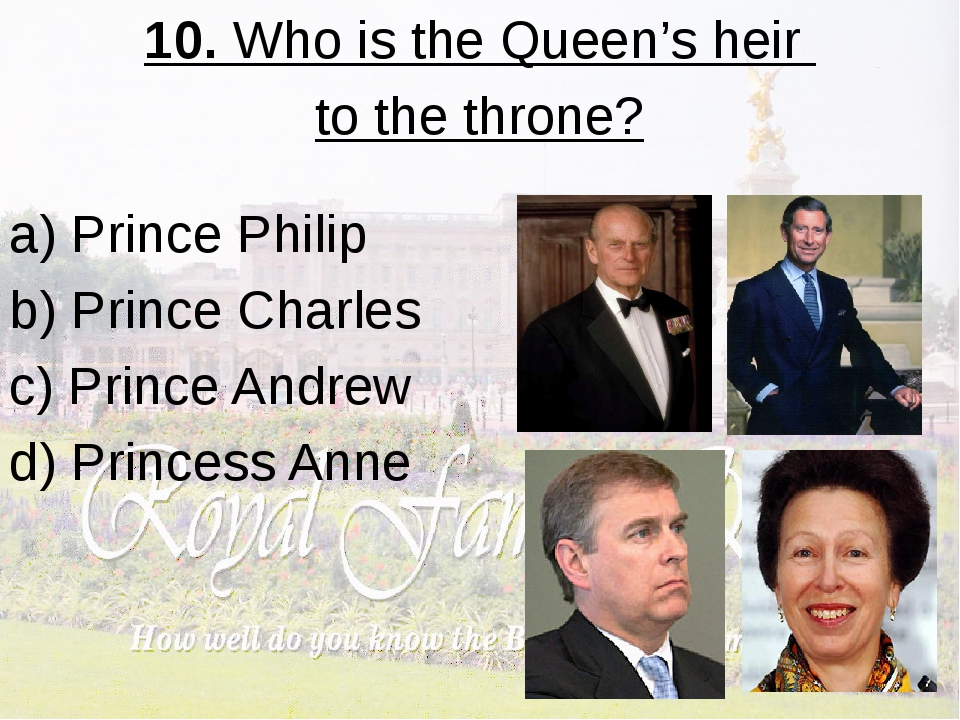 10. Who is the Queen's heir to the throne? a) Prince Philip b) Prince Charles...