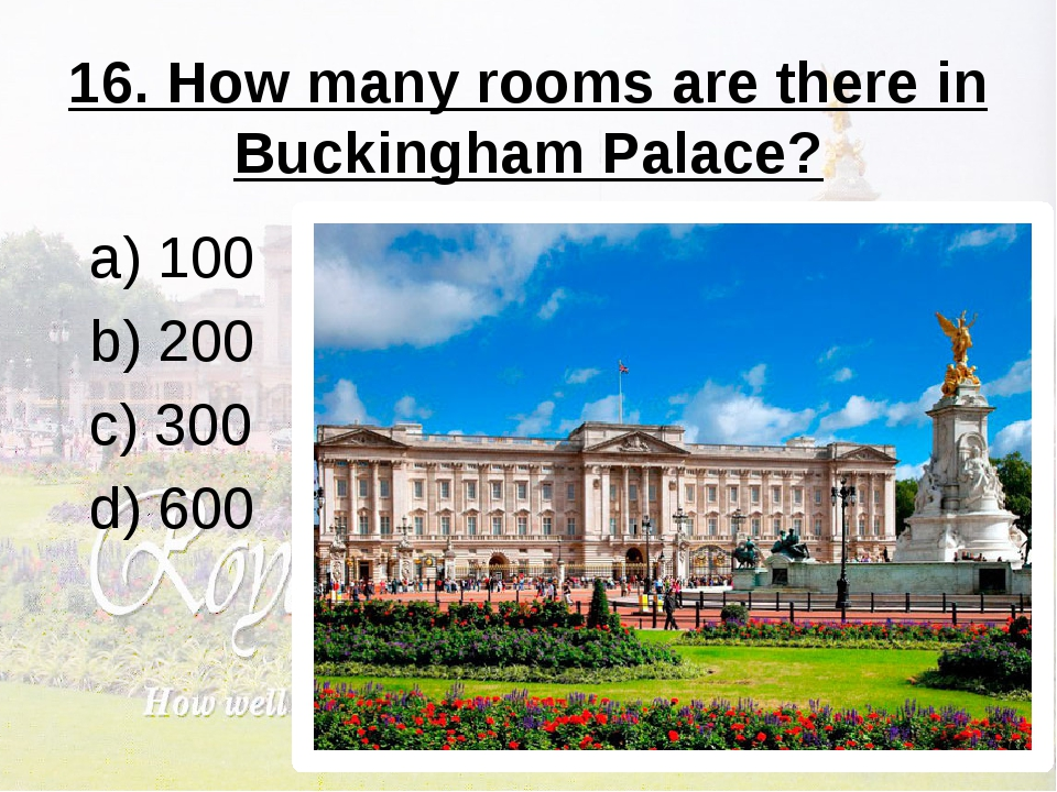 16. How many rooms are there in Buckingham Palace? a) 100 b) 200 c) 300 d) 600