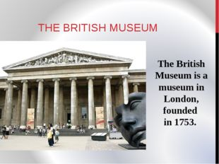 THE BRITISH MUSEUM The British Museum is a museum in London, founded in 1753.