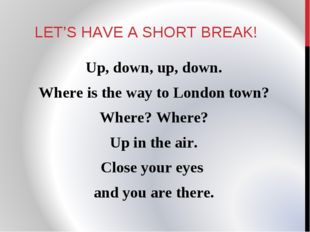 LET'S HAVE A SHORT BREAK! Up, down, up, down. Where is the way to London town