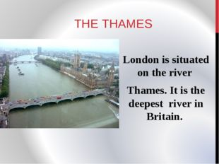 THE THAMES London is situated on the river Thames. It is the deepest river in