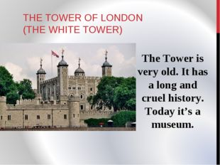 THE TOWER OF LONDON (THE WHITE TOWER) The Tower is very old. It has a long an