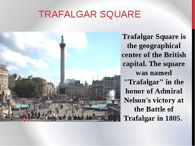 TRAFALGAR SQUARE Trafalgar Square is the geographical center of the British c...