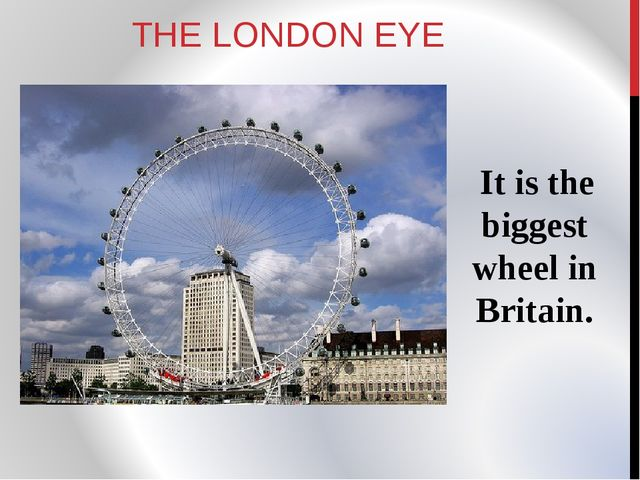 THE LONDON EYE It is the biggest wheel in Britain.