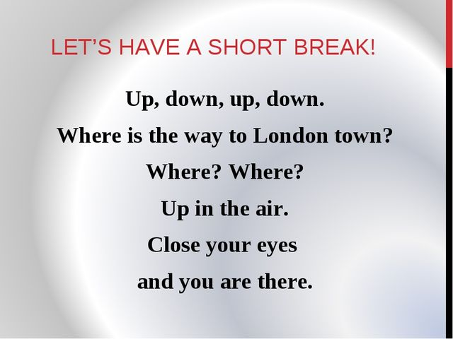 LET'S HAVE A SHORT BREAK! Up, down, up, down. Where is the way to London town...