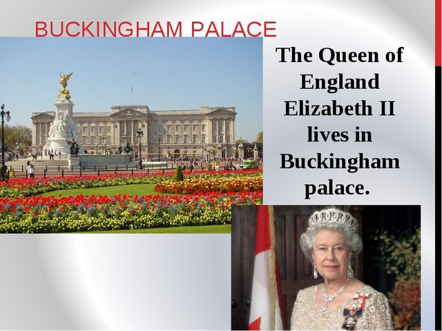 BUCKINGHAM PALACE The Queen of England Elizabeth II lives in Buckingham palace.
