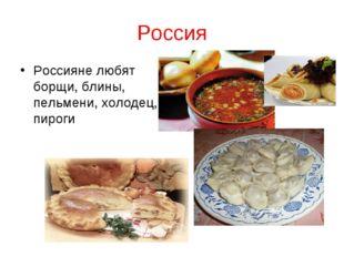 Россия Россияне любят борщи, блины, пельмени, холодец, пироги