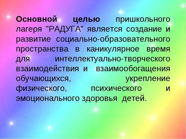 """Основной целью пришкольного лагеря """"РАДУГА"""" является создание и развитие соци..."""