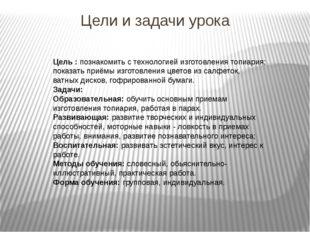 Цели и задачи урока Цель :познакомить с технологией изготовления топиария; п