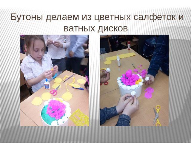 Бутоны делаем из цветных салфеток и ватных дисков