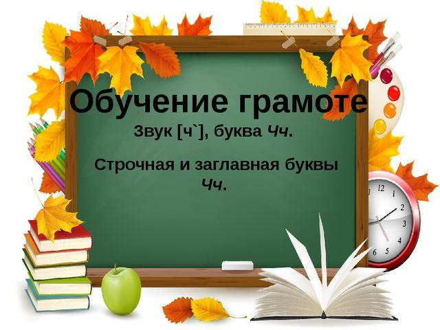 Обучение грамоте Звук [ч`], буква Чч. Строчная и заглавная буквы Чч.