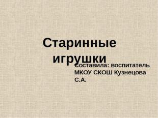 Старинные игрушки Составила: воспитатель МКОУ СКОШ Кузнецова С.А.
