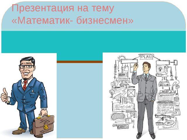 Презентация на тему «Математик- бизнесмен»