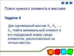 Поиск нужного элемента в массиве Задача 4 Дан одномерный массив Х1, Х2, …, Хn