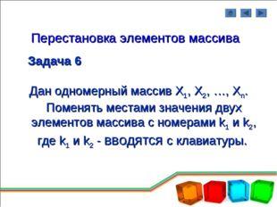 Перестановка элементов массива Задача 6 Дан одномерный массив Х1, Х2, …, Хn.