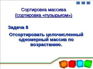 Сортировка массива (сортировка «пузырьком») Задача 8 Отсортировать целочислен