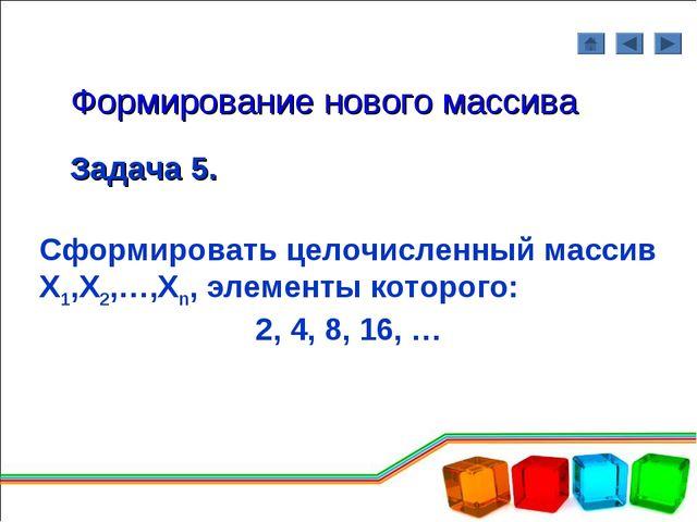 Формирование нового массива Задача 5. Сформировать целочисленный массив Х1,Х2...