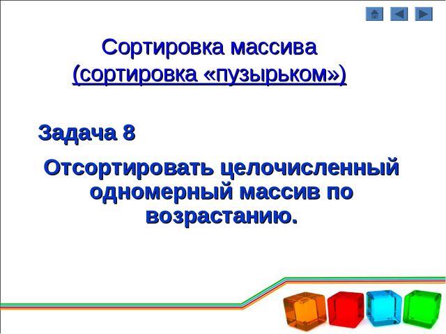 Сортировка массива (сортировка «пузырьком») Задача 8 Отсортировать целочислен...