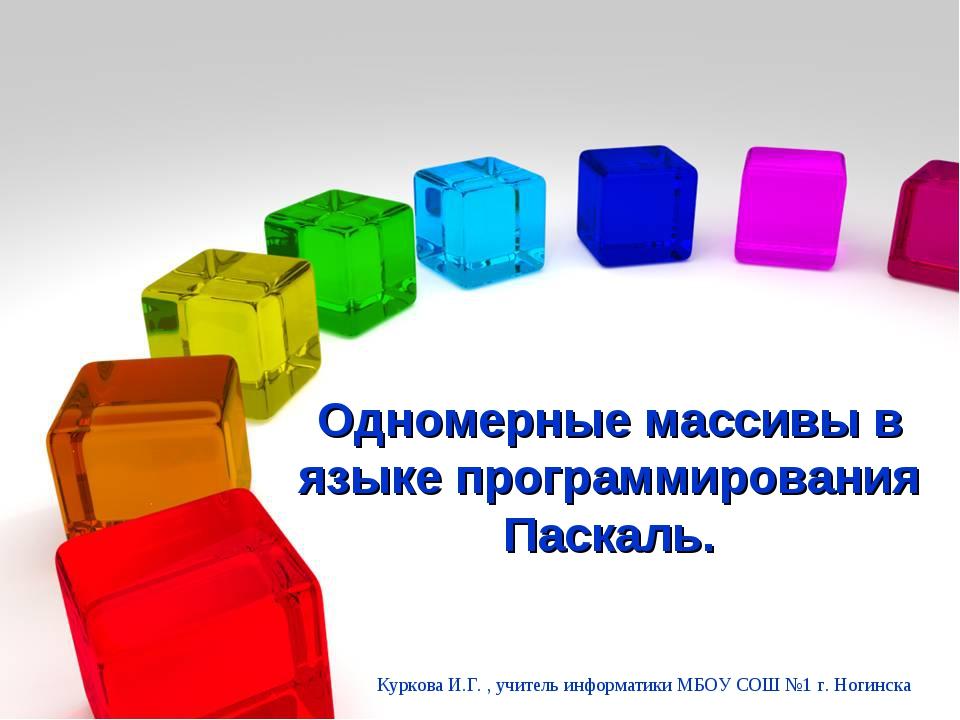 Одномерные массивы в языке программирования Паскаль. Куркова И.Г. , учитель...