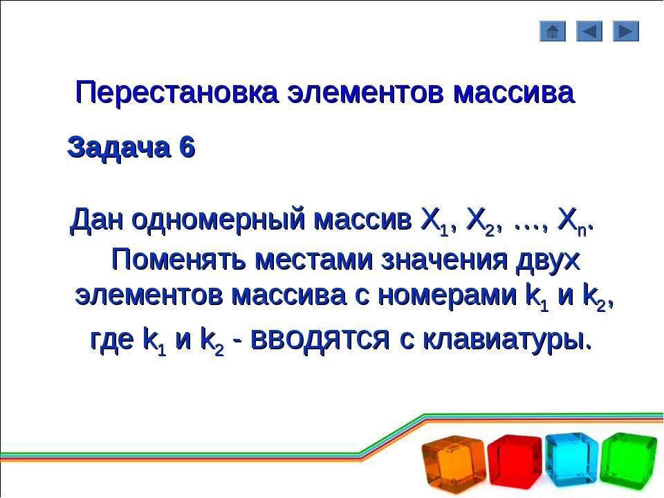 Перестановка элементов массива Задача 6 Дан одномерный массив Х1, Х2, …, Хn....