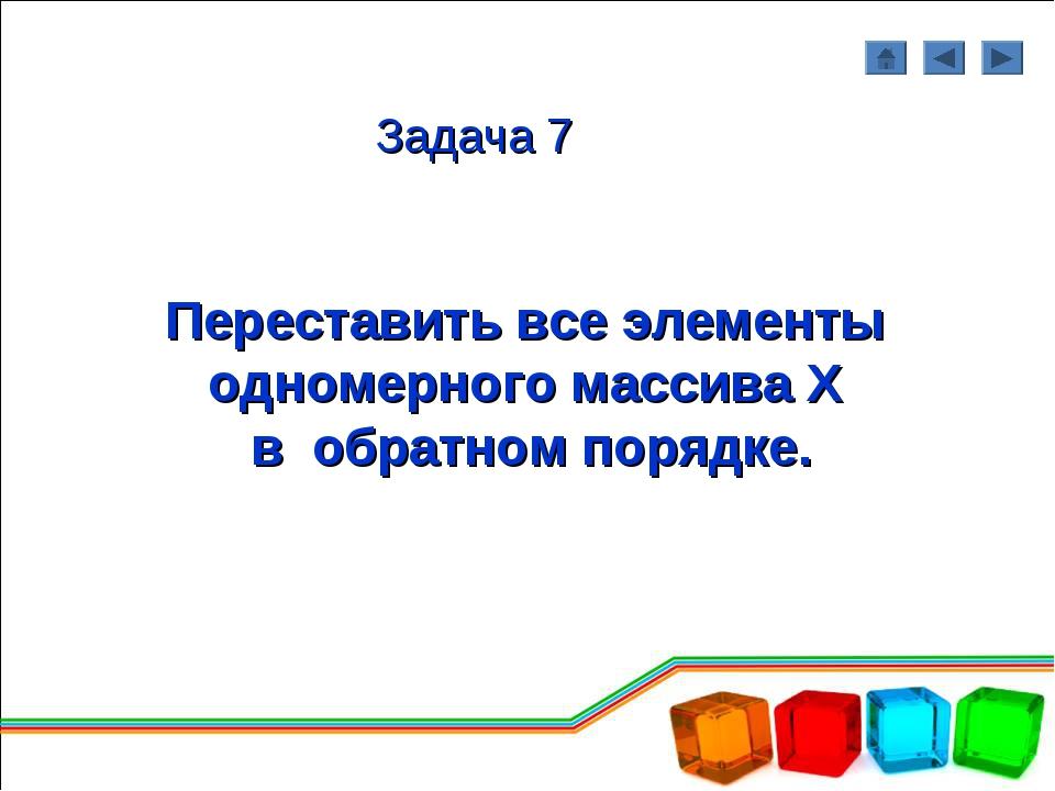 Задача 7 Переставить все элементы одномерного массива Х в обратном порядке.