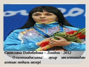 Светлана Подобедова – Лондон - 2012 Олимпиадасының ауыр атлетикадан алтын мед