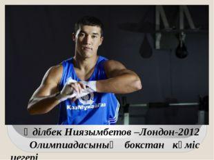 Әділбек Ниязымбетов –Лондон-2012 Олимпиадасының бокстан күміс иегері