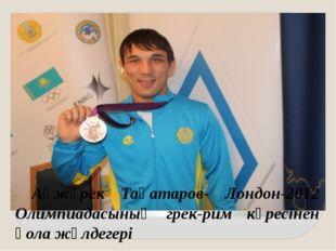 Ақжүрек Таңатаров- Лондон-2012 Олимпиадасының грек-рим күресінен қола жүлдег
