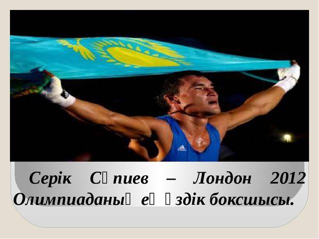 Серік Сәпиев – Лондон 2012 Олимпиаданың ең үздік боксшысы.