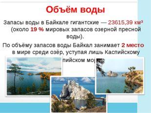 Объём воды Запасы воды в Байкале гигантские— 23615,39 км³ (около 19% мировы