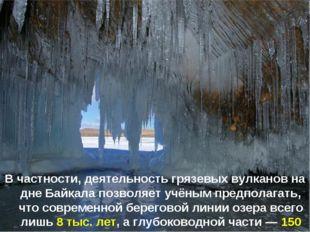 В частности, деятельность грязевых вулканов на дне Байкала позволяет учёным п