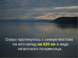 Озеро протянулось с северо-востока на юго-запад на 620км в виде гигантского