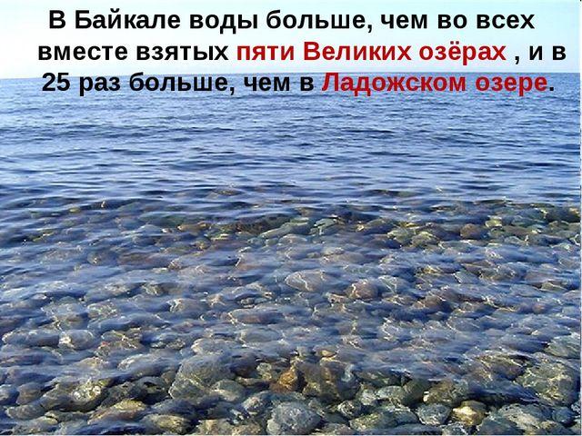 В Байкале воды больше, чем во всех вместе взятых пяти Великих озёрах , и в 25...