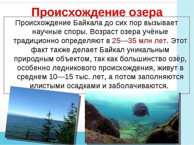 Происхождение озера Происхождение Байкала до сих пор вызывает научные споры....