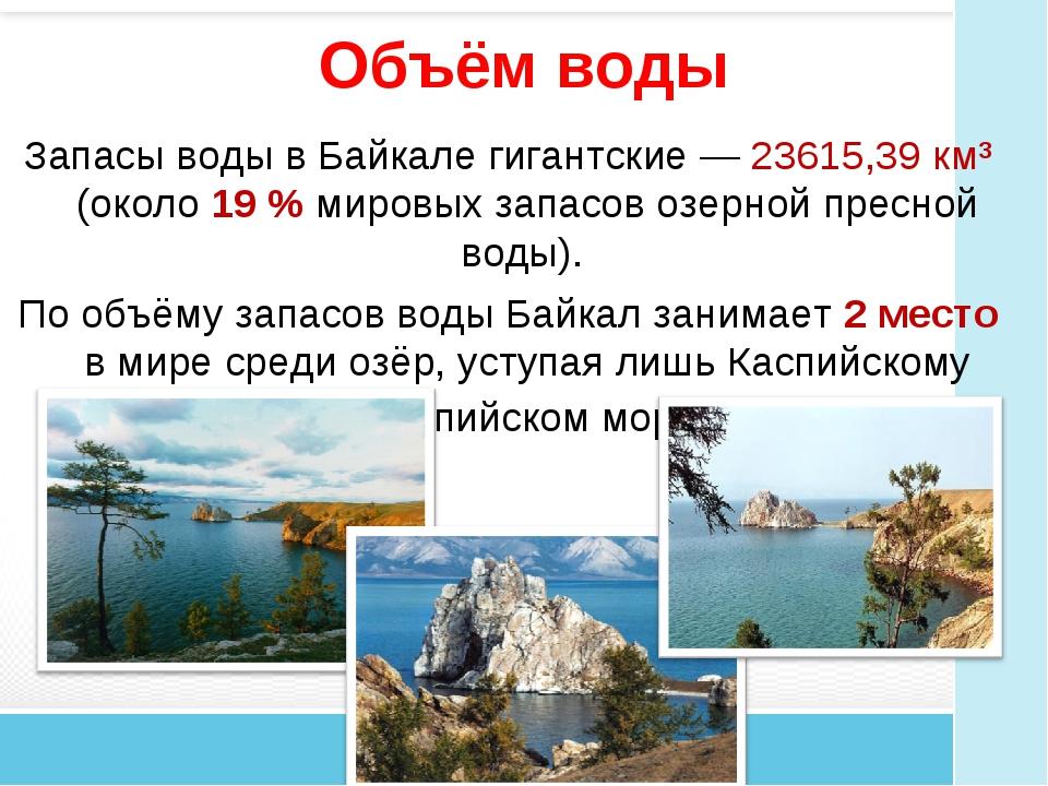 Объём воды Запасы воды в Байкале гигантские— 23615,39 км³ (около 19% мировы...