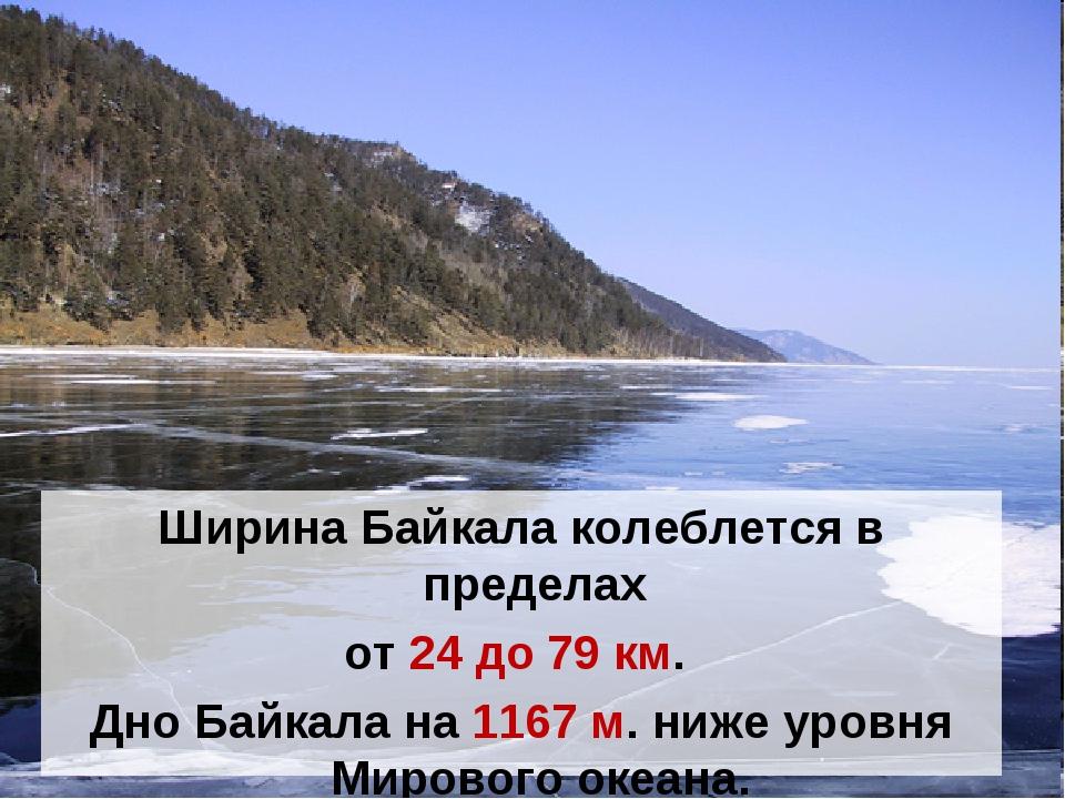 Ширина Байкала колеблется в пределах от 24 до 79км. Дно Байкала на 1167 м. н...
