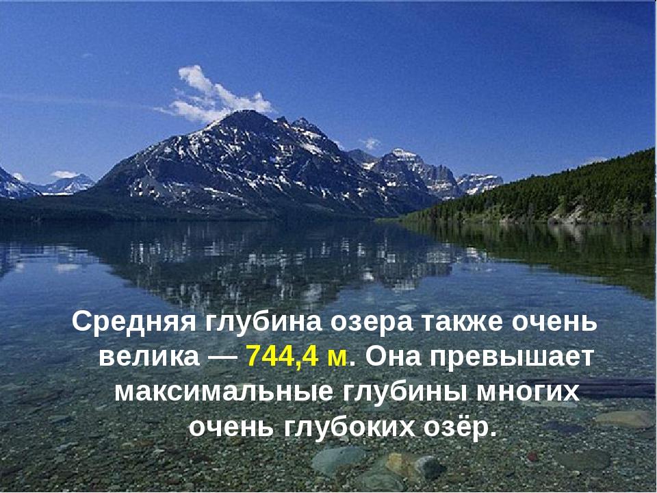 Средняя глубина озера также очень велика— 744,4 м. Она превышает максимальны...