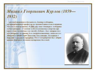 Михаил Георгиевич Курлов (1859—1932) — русский доктор медицины, экстраордина