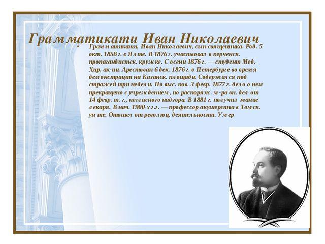 Грамматикати Иван Николаевич Грамматикати, Иван Николаевич, сын священника. Р...