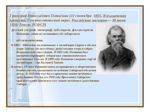 Григо́рий Никола́евич Пота́нин (22 сентября 1835, Ямышевская крепость, Семипа...