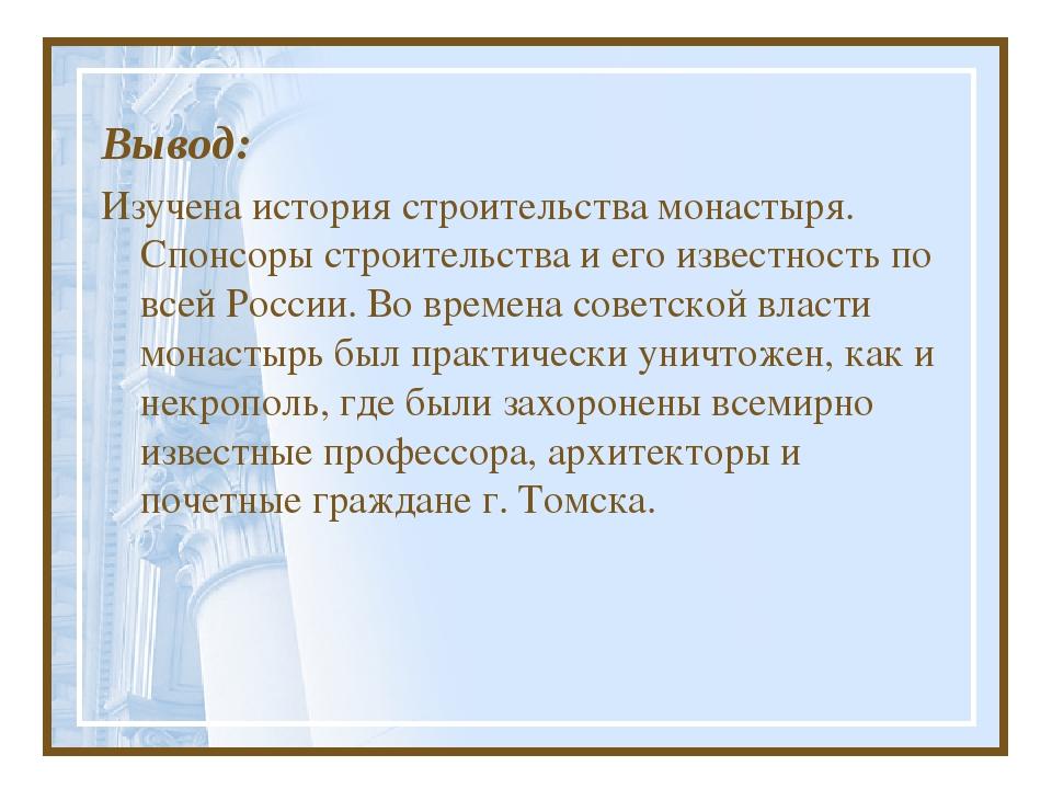 Вывод: Изучена история строительства монастыря. Спонсоры строительства и его...