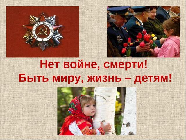 Нет войне, смерти! Быть миру, жизнь – детям!
