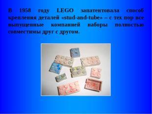 В 1958 году LEGO запатентовала способ крепления деталей «stud-and-tube» – с т
