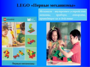 LEGO «Первые механизмы» Механизм - внутреннее устройство машины, прибора, апп